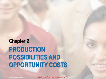Chapter 2 PRODUCTION POSSIBILITIES AND OPPORTUNITY COSTS Gottheil — Principles of Economics, 7e © 2013 Cengage Learning 1.