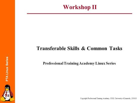 PTA Linux Series Copyright Professional Training Academy, CSIS, University of Limerick, 2006 © Workshop II Transferable Skills & Common Tasks Professional.