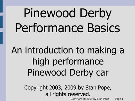 Copyright © 2009 by Stan Pope Page 1 Pinewood Derby Performance Basics An introduction to making a high performance Pinewood Derby car Copyright 2003,