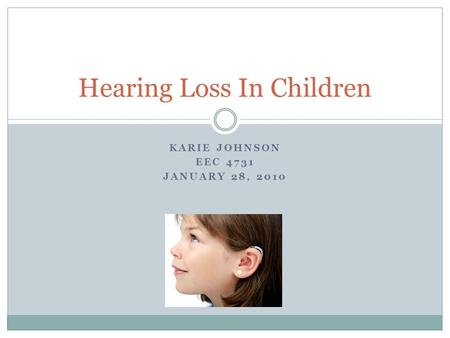 KARIE JOHNSON EEC 4731 JANUARY 28, 2010 Hearing Loss In Children.