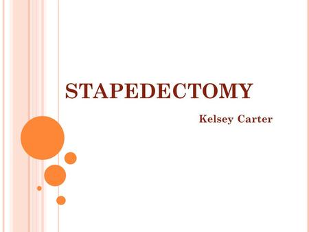 STAPEDECTOMY Kelsey Carter. A NATOMY Ear Stapes Tympanic membrane Ossicles Incus concha.