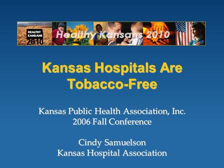 Kansas Hospitals Are Tobacco-Free Kansas Public Health Association, Inc. 2006 Fall Conference Cindy Samuelson Kansas Hospital Association.