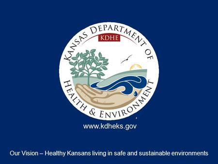 Our Vision – Healthy Kansans living in safe and sustainable environments www.kdheks.gov.