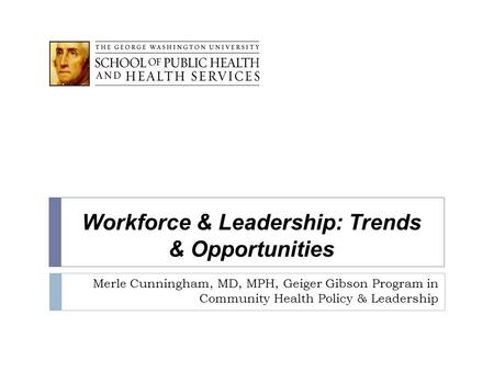 Workforce & Leadership: Trends & Opportunities Merle Cunningham, MD, MPH, Geiger Gibson Program in Community Health Policy & Leadership.