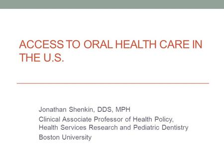 ACCESS TO ORAL HEALTH CARE IN THE U.S. Jonathan Shenkin, DDS, MPH Clinical Associate Professor of Health Policy, Health Services Research and Pediatric.