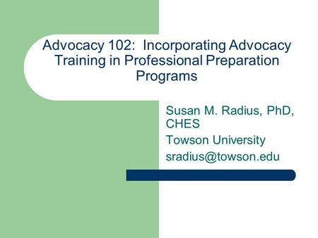 Advocacy 102: Incorporating Advocacy Training in Professional Preparation Programs Susan M. Radius, PhD, CHES Towson University