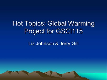 Hot Topics: Global Warming Project for GSCI115 Liz Johnson & Jerry Gill.