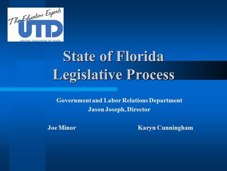 State of Florida Legislative Process Government and Labor Relations Department Jason Joseph, Director Joe Minor Karyn Cunningham.