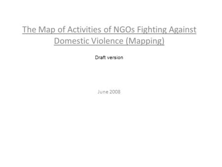 The Map of Activities of NGOs Fighting Against Domestic Violence (Mapping) Draft version June 2008.