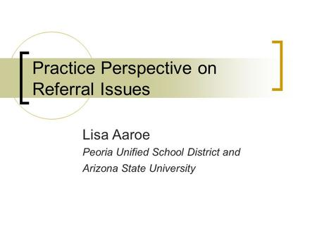 Practice Perspective on Referral Issues Lisa Aaroe Peoria Unified School District and Arizona State University.