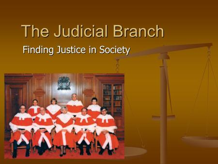 The Judicial Branch Finding Justice in Society. What does the judicial branch do? The judicial branch includes Canada's courts of law. The Supreme Court.