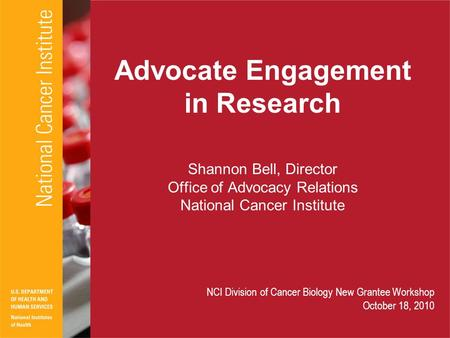 Advocate Engagement in Research Shannon Bell, Director Office of Advocacy Relations National Cancer Institute NCI Division of Cancer Biology New Grantee.