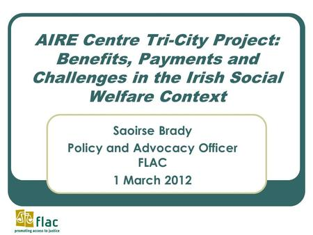 AIRE Centre Tri-City Project: Benefits, Payments and Challenges in the Irish Social Welfare Context Saoirse Brady Policy and Advocacy Officer FLAC 1 March.