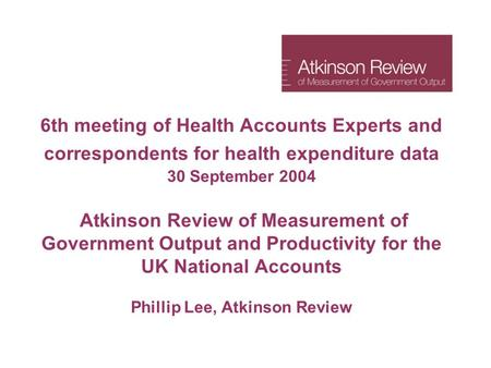 6th meeting of Health Accounts Experts and correspondents for health expenditure data 30 September 2004 Atkinson Review of Measurement of Government Output.