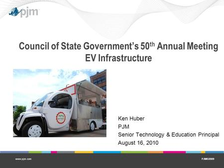 PJM©2009www.pjm.com Council of State Government's 50 th Annual Meeting EV Infrastructure Ken Huber PJM Senior Technology & Education Principal August 16,