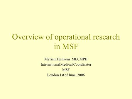 Overview of operational research in MSF Myriam Henkens, MD, MPH International Medical Coordinator MSF London 1st of June, 2006.