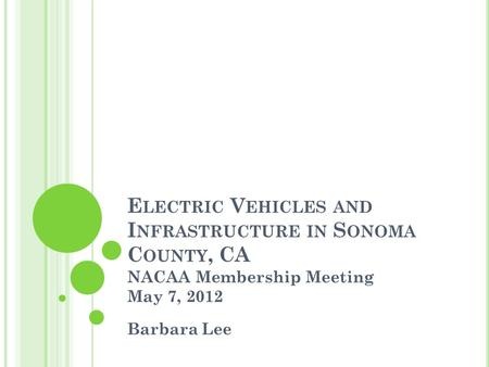 E LECTRIC V EHICLES AND I NFRASTRUCTURE IN S ONOMA C OUNTY, CA NACAA Membership Meeting May 7, 2012 Barbara Lee.