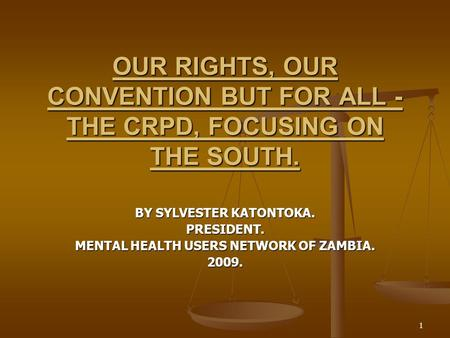 1 OUR RIGHTS, OUR CONVENTION BUT FOR ALL - THE CRPD, FOCUSING ON THE SOUTH. BY SYLVESTER KATONTOKA. PRESIDENT. MENTAL HEALTH USERS NETWORK OF ZAMBIA. 2009.