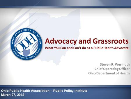 Advocacy and Grassroots What You Can and Can't do as a Public Health Advocate Steven R. Wermuth Chief Operating Officer Ohio Department of Health Ohio.