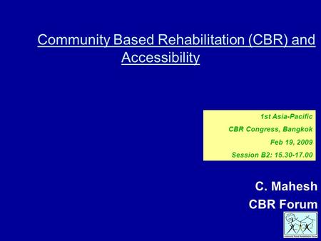 Community Based Rehabilitation (CBR) and Accessibility C. Mahesh CBR Forum 1st Asia-Pacific CBR Congress, Bangkok Feb 19, 2009 Session B2: 15.30-17.00.