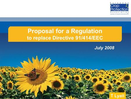 June 2008 Proposal for a Regulation to replace Directive 91/414/EEC July 2008 T Lyall.