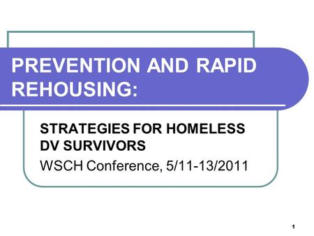 1 PREVENTION AND RAPID REHOUSING: STRATEGIES FOR HOMELESS DV SURVIVORS WSCH Conference, 5/11-13/2011.
