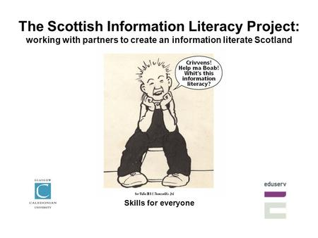 The Scottish Information Literacy Project: working with partners to create an information literate Scotland Skills for everyone.