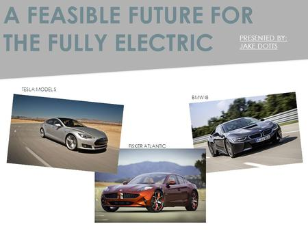 A FEASIBLE FUTURE FOR THE FULLY ELECTRIC PRESENTED BY: JAKE DOTTS TESLA MODEL S FISKER ATLANTIC BMW I8.