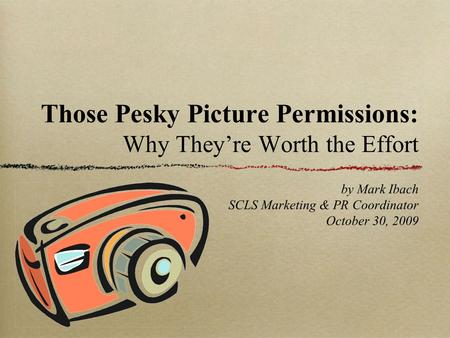 Those Pesky Picture Permissions: Why They're Worth the Effort by Mark Ibach SCLS Marketing & PR Coordinator October 30, 2009.