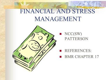 FINANCIAL AND STRESS MANAGEMENT NCC(SW) PATTERSON REFERENCES: BMR CHAPTER 17.