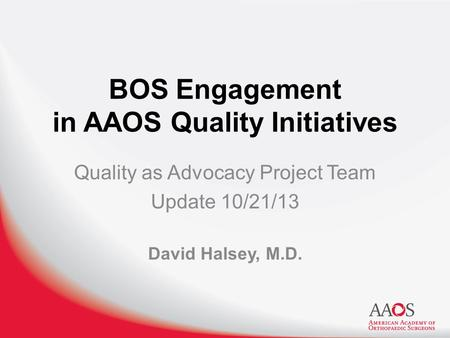 BOS Engagement in AAOS Quality Initiatives Quality as Advocacy Project Team Update 10/21/13 David Halsey, M.D.
