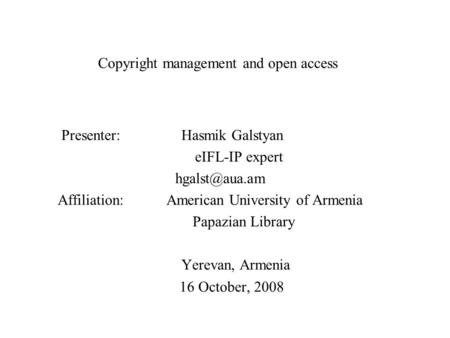 Copyright management and open access Presenter: Hasmik Galstyan eIFL-IP expert Affiliation: American University of Armenia Papazian Library.