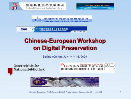 Chinese-European Workshop on Digital Preservation, Beijing July 14 – 16 2004 1 Chinese-European Workshop on Digital Preservation Chinese-European Workshop.
