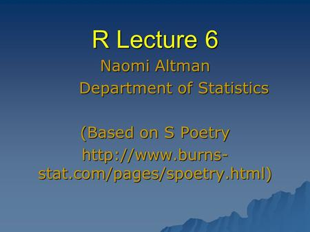 R Lecture 6 Naomi Altman Department of Statistics Department of Statistics (Based on S Poetry  stat.com/pages/spoetry.html)