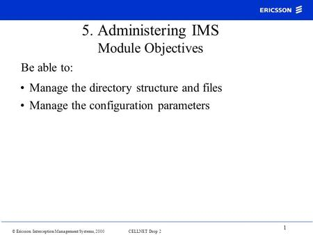 © Ericsson Interception Management Systems, 2000 CELLNET Drop 2 1 5. Administering IMS Module Objectives Manage the directory structure and files Manage.