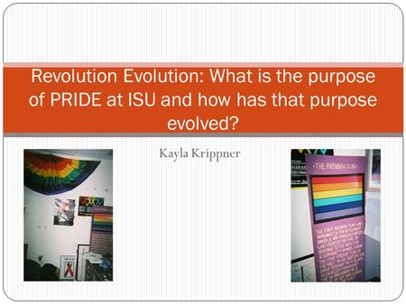 Kayla Krippner Revolution Evolution: What is the purpose of PRIDE at ISU and how has that purpose evolved?