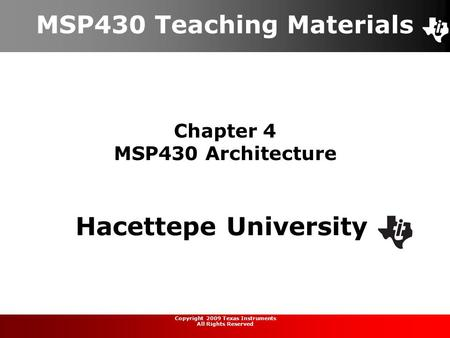 Chapter 4 MSP430 Architecture MSP430 Teaching Materials Hacettepe University Copyright 2009 Texas Instruments All Rights Reserved.