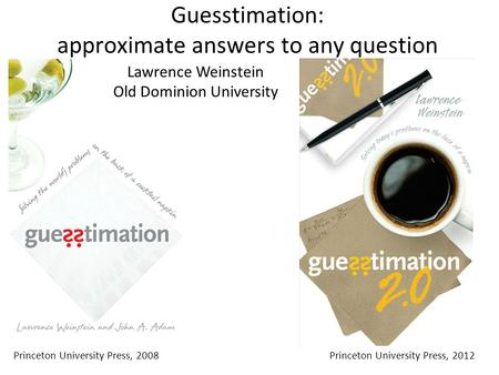 Guesstimation: approximate answers to any question Princeton University Press, 2008Princeton University Press, 2012 Lawrence Weinstein Old Dominion University.