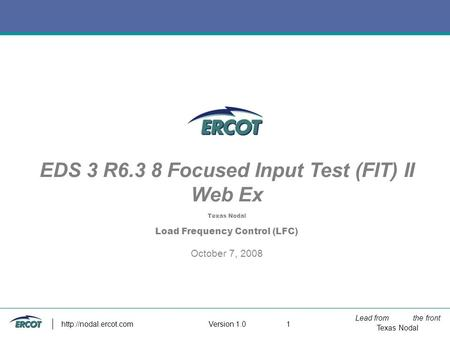 Lead from the front Texas Nodal Version 1.0  1 EDS 3 R6.3 8 Focused Input Test (FIT) II Web Ex Texas Nodal Load Frequency Control.