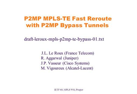 IETF 68, MPLS WG, Prague P2MP MPLS-TE Fast Reroute with P2MP Bypass Tunnels draft-leroux-mpls-p2mp-te-bypass-01.txt J.L. Le Roux (France Telecom) R. Aggarwal.