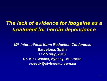 1 The lack of evidence for ibogaine as a treatment for heroin dependence 19 th International Harm Reduction Conference Barcelona, Spain 11-15 May, 2008.