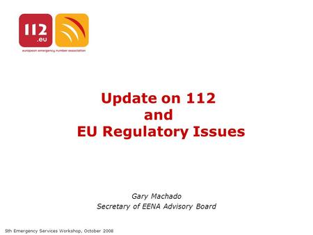 5th Emergency Services Workshop, October 2008 Update on 112 and EU Regulatory Issues Gary Machado Secretary of EENA Advisory Board.