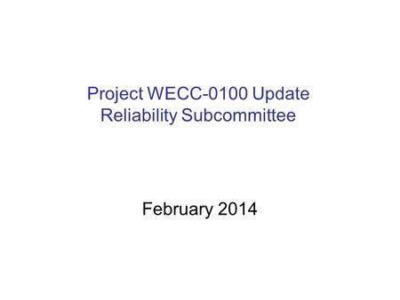 Project WECC-0100 Update Reliability Subcommittee February 2014.
