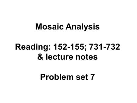 Mosaic Analysis Reading: 152-155; 731-732 & lecture notes Problem set 7.