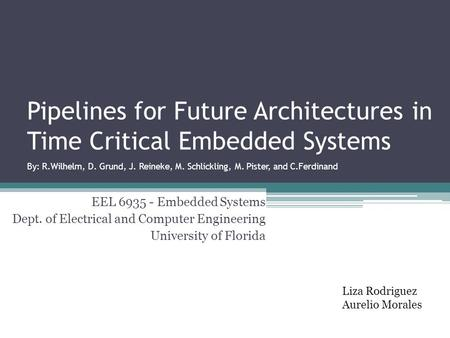 Pipelines for Future Architectures in Time Critical Embedded Systems By: R.Wilhelm, D. Grund, J. Reineke, M. Schlickling, M. Pister, and C.Ferdinand EEL.