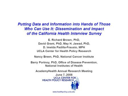 Www.healthpolicy.ucla.edu Putting Data and Information into Hands of Those Who Can Use It: Dissemination and Impact of the California Health Interview.