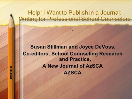 Help! I Want to Publish in a Journal: Writing for Professional School Counselors. Susan Stillman and Joyce DeVoss. Co-editors, School Counseling Research.