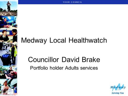 Y O U R C O U N C I L Medway Local Healthwatch Councillor David Brake Portfolio holder Adults services.
