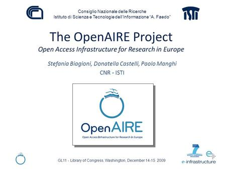 The OpenAIRE Project Open Access Infrastructure for Research in Europe Stefania Biagioni, Donatella Castelli, Paolo Manghi CNR - ISTI GL11 - Library of.