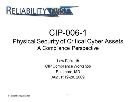 1 CIP-006-1 Physical Security of Critical Cyber Assets A Compliance Perspective Lew Folkerth CIP Compliance Workshop Baltimore, MD August 19-20, 2009 ©